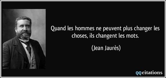 """""""Quand les hommes ne peuvent plus changer les choses, ils changent les mots"""" Jean Jaures"""