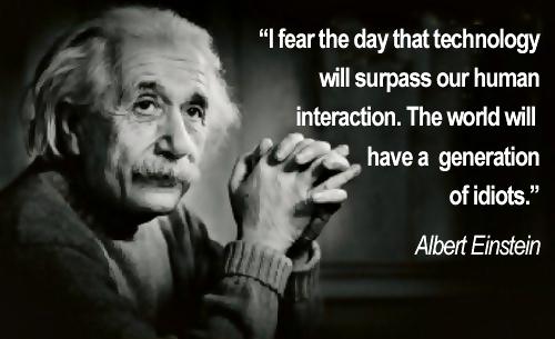 Je redoute le jour où la tchnologie prendra le pas sur les relations humaines. Le monde produira alors une génération d'idiots.