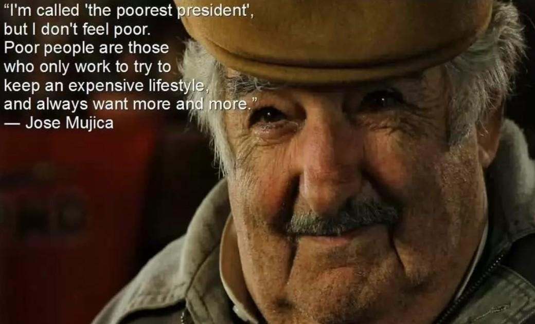 On m'appelle le président le plus pauvre de tous. Mais je me sens pas pauvre. Les gens pauvres sont ceux qui ne travaillent que pour conserver un haut niveau de vie  et en veulent toujours plus